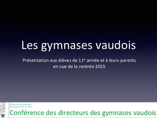 Les gymnases vaudois  Présentation aux élèves de 11e année et à leurs parents  en vue de la rentrée 2015  Département de l...