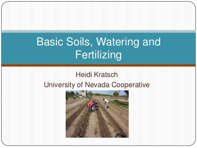 Basic Soils, Watering and       Fertilizing           Heidi Kratsch University of Nevada Cooperative             Extension