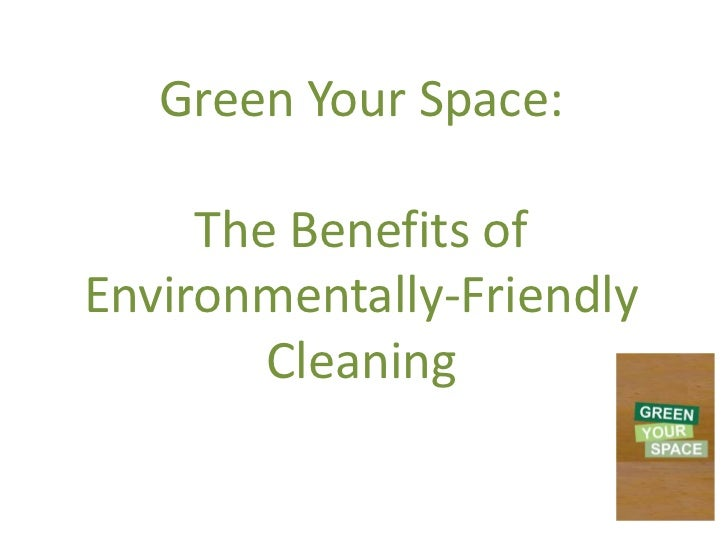 Green Your Space:     The Benefits ofEnvironmentally-Friendly        Cleaning