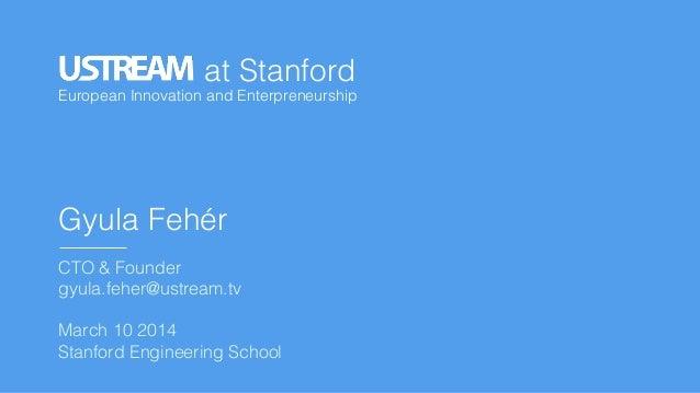 ! European Innovation and Enterpreneurship ! at Stanford! Gyula Fehér! ! CTO & Founder! gyula.feher@ustream.tv! ! March 10...