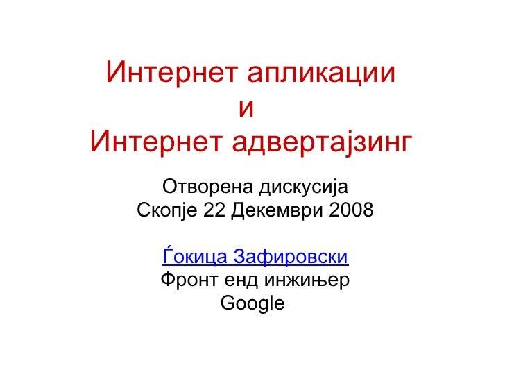 Интернет апликации          и Интернет адвертајзинг      Отворена дискусија    Скопје 22 Декември 2008       Ѓокица Зафиро...