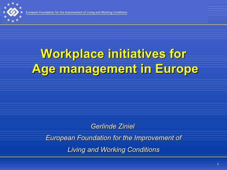 Workplace initiatives for  Age management in Europe   Gerlinde Ziniel  European Foundation for the Improvement of Living a...