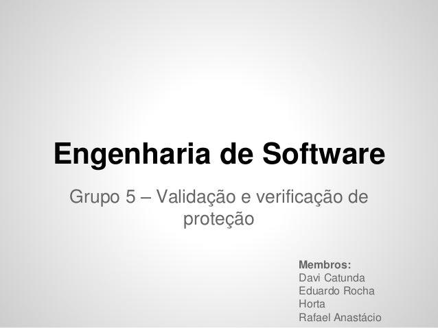 Engenharia de Software Grupo 5 – Validação e verificação de proteção Membros: Davi Catunda Eduardo Rocha Horta Rafael Anas...