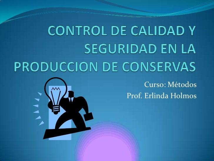 CONTROL DE CALIDAD Y SEGURIDAD EN LA PRODUCCION DE CONSERVAS<br />Curso: Métodos<br />Prof. Erlinda Holmos<br />