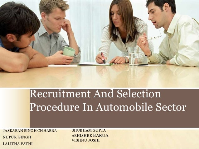 Recruitment And Selection Procedure In Automobile Sector JASKARAN SINGH CHHABRA NUPUR SINGH LALITHA PATHI  SHUBHAM GUPTA A...