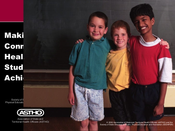Making the Connection: Health and Student Achievement © 2002 Association of State and Territorial Health Officials (ASTHO)...