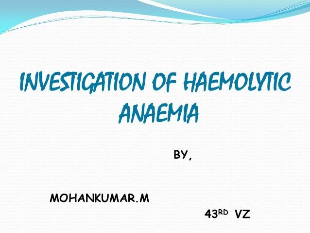 INVESTIGATION OF HAEMOLYTIC           ANAEMIA                  BY,   MOHANKUMAR.M                        43RD VZ