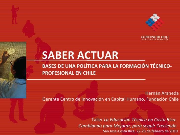 SABER ACTUAR BASES DE UNA POL ÍTICA PARA LA FORMACIÓN TÉCNICO-PROFESIONAL EN CHILE Taller  La Educación Técnica en Costa R...