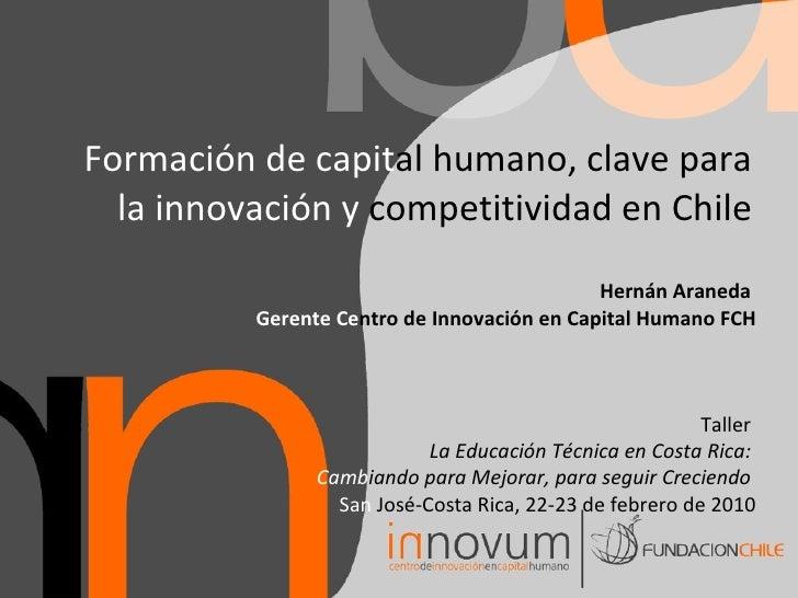 Formación de Capital Humano, Clave para la Innovación y Competitividad en Chile / Hernán Araneda, Fundación Chile, 2010