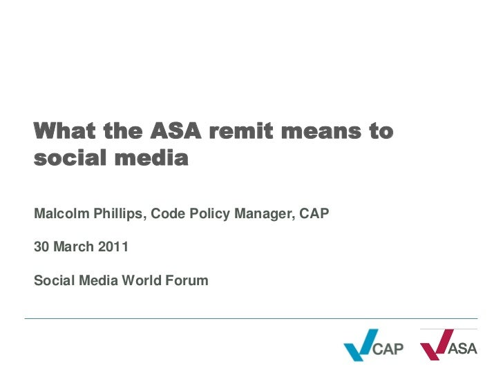 What the ASA remit means tosocial mediaMalcolm Phillips, Code Policy Manager, CAP30 March 2011Social Media World Forum