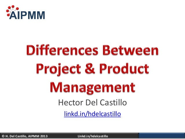 Differences Between Project and Product Management - H. Del Castillo, AIPMM - USAA Meeting