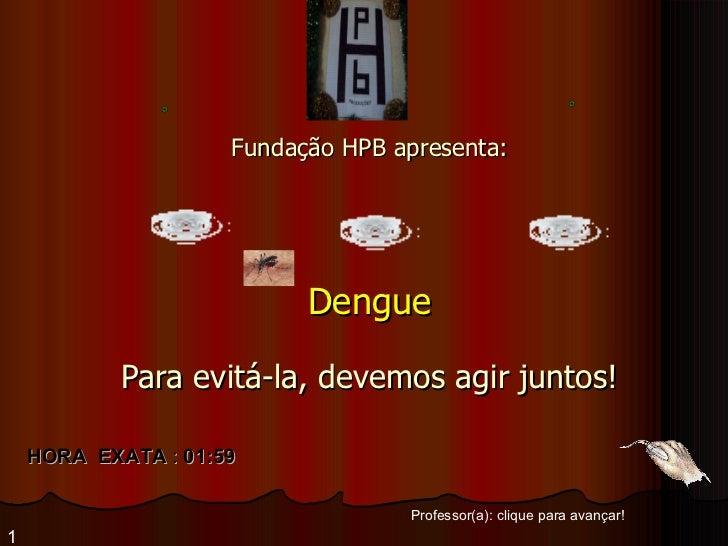 Fundação HPB apresenta: Dengue Para evitá-la, devemos agir juntos! Professor(a): clique para avançar! 1 HORA  EXATA  :  01...