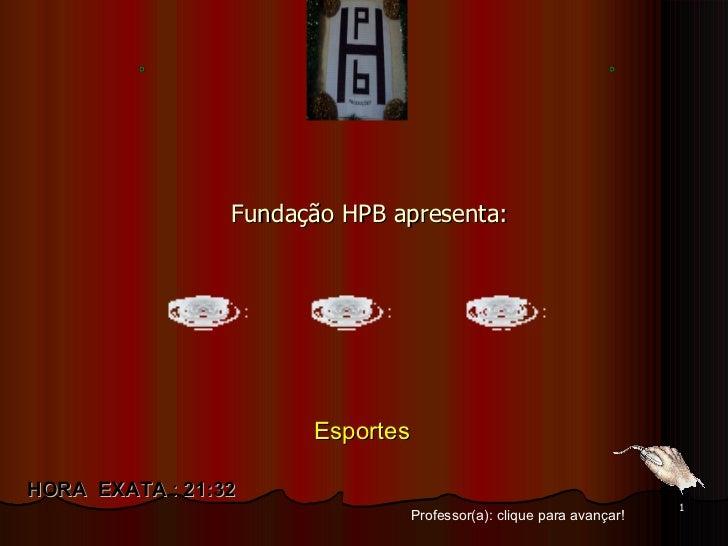 Fundação HPB apresenta: Professor(a): clique para avançar! HORA  EXATA  :  21:31 Esportes
