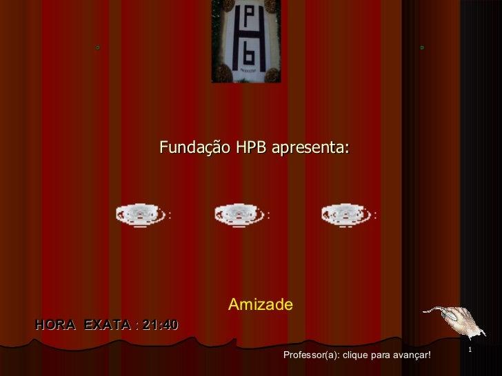 Fundação HPB apresenta: Professor(a): clique para avançar! HORA  EXATA  :  21:40 Amizade