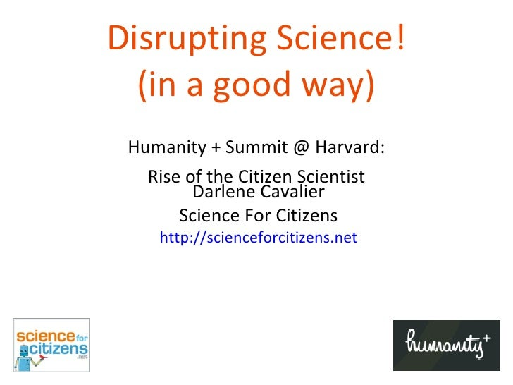 Disrupting Science! (in a good way) Humanity + Summit @ Harvard: Rise of the Citizen Scientist Darlene Cavalier Science Fo...