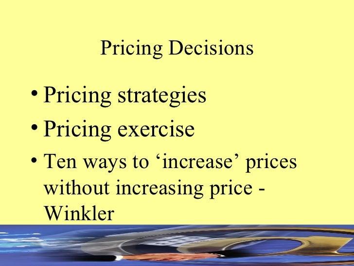 Pricing Decisions <ul><li>Pricing strategies </li></ul><ul><li>Pricing exercise </li></ul><ul><li>Ten ways to 'increase' p...