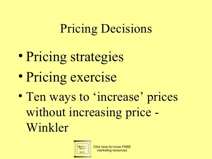 Pricing Decisions• Pricing strategies• Pricing exercise• Ten ways to 'increase' prices  without increasing price -  Winkler