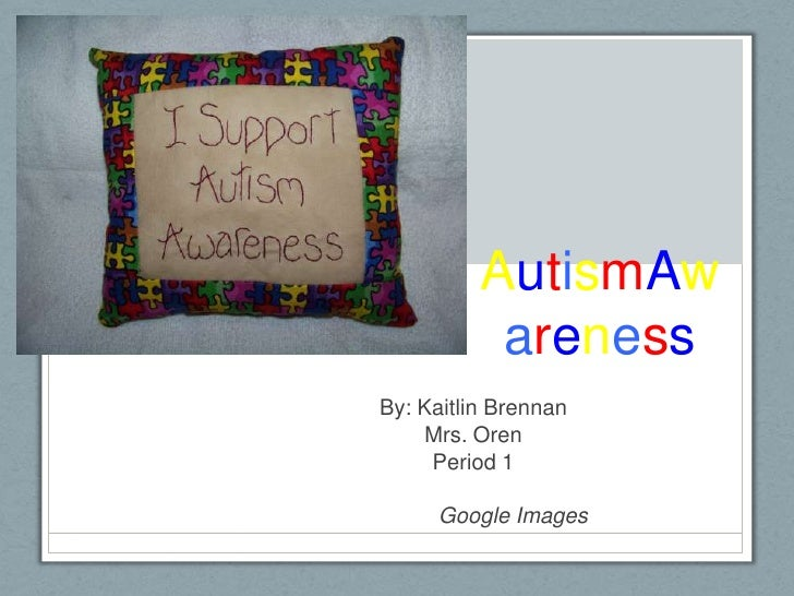 AutismAwareness<br />By: Kaitlin Brennan<br />Mrs. Oren <br />Period 1 <br />	Google Images<br />