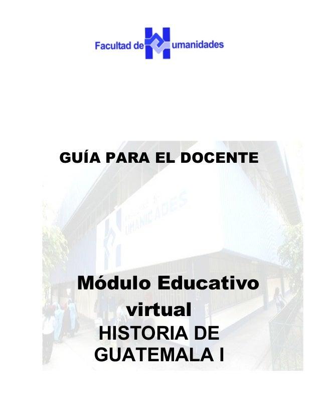 GUÍA PARA EL DOCENTE Módulo Educativo     virtual  HISTORIA DE  GUATEMALA I