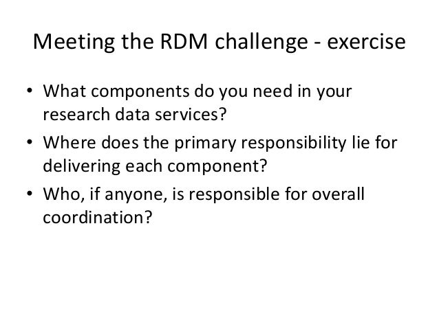 Meeting the RDM challenge - exercise • What components do you need in your research data services? • Where does the primar...
