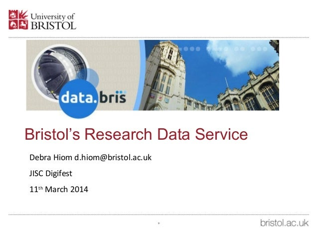 Bristol's Research Data Service Debra Hiom d.hiom@bristol.ac.uk JISC Digifest 11th March 2014 *