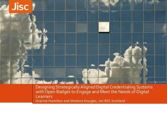 Grainne Hamilton and Shelaine Douglas, Jisc RSC Scotland Designing StrategicallyAligned DigitalCredentialing Systems with ...