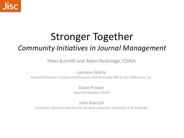 Stronger Together Community Initiatives in Journal Management Peter Burnhill and Adam Rusbridge, EDINA Lorraine Estelle Ex...