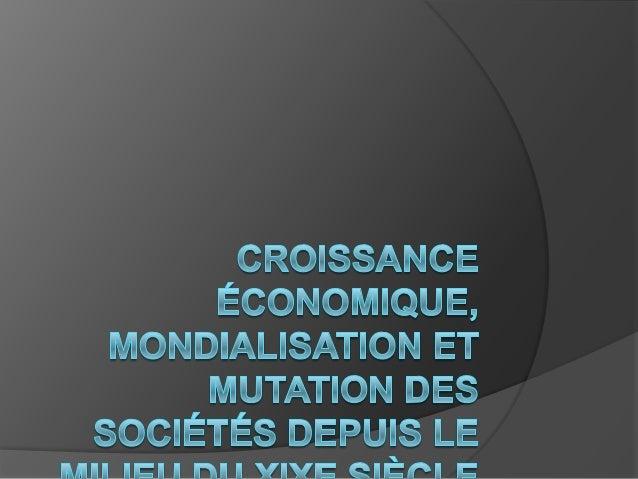 Etape 1 : Identifier les mots clés Croissance économique, mondialisation et mutations des sociétés depuis 1850 Des notions...