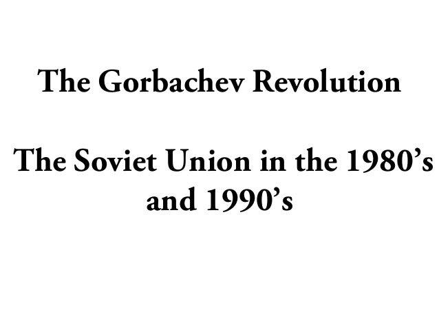 The Gorbachev RevolutionThe Soviet Union in the 1980'sand 1990's