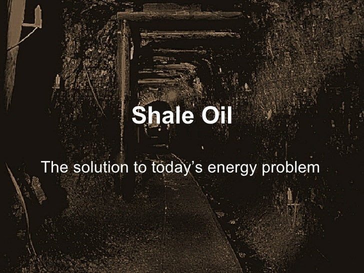 Shale Oil The solution to today's energy problem