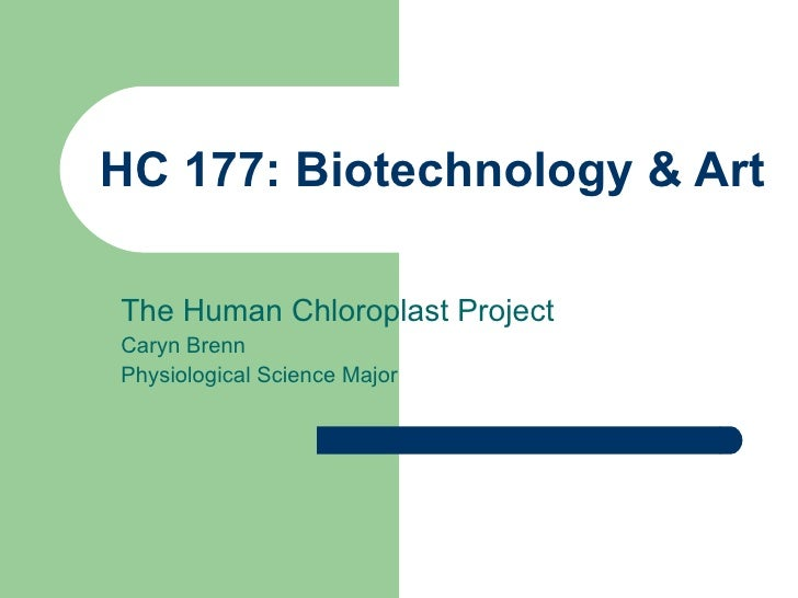 HC 177: Biotechnology & Art The Human Chloroplast Project Caryn Brenn Physiological Science Major