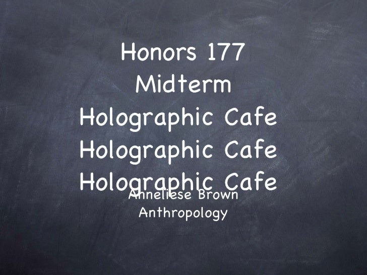 Honors 177 Midterm Holographic Cafe  Holographic Cafe  Holographic Cafe  Anneliese Brown Anthropology
