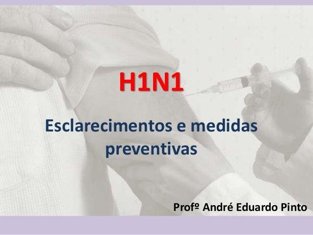 H1N1Esclarecimentos e medidaspreventivasProfº André Eduardo Pinto