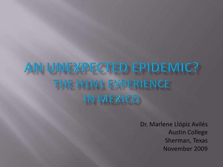 an unexpected Epidemic?The H1N1 Experiencein mexico<br />Dr. Marlene Llópiz Avilés<br />Austin College<br />Sherman, Texas...