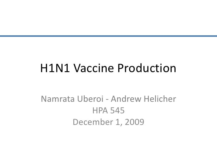 H1N1 Vaccine Production<br />Namrata Uberoi - Andrew Helicher<br />HPA 545<br />December 1, 2009<br />