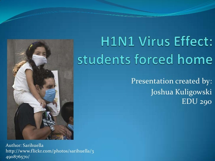 H1N1 Virus Effect:students forced home<br />Presentation created by: <br />Joshua KuligowskiEDU 290<br />Author: Sarihuell...