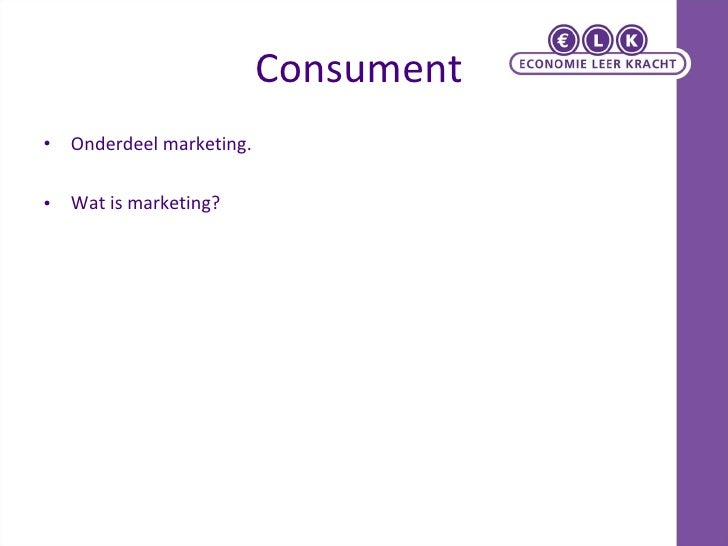 Consument   <ul><li>Onderdeel marketing. </li></ul><ul><li>Wat is marketing? </li></ul>