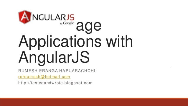 Single Page Applications with AngularJS RUMESH ERANGA HAPUARACHCHI rehrumesh@hotmail.com http://testedandwrote.blogspot.com