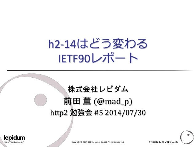 https://lepidum.co.jp/ Copyright © 2004-2014 Lepidum Co. Ltd. All rights reserved. h2-14はどう変わる IETF90レポート 株式会社レピダム 前田 薫 (@...