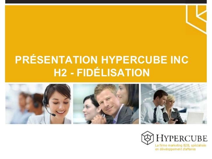 La firme marketing B2B, spécialisée en développement d'affaires PRÉSENTATION HYPERCUBE INC H2 - FIDÉLISATION