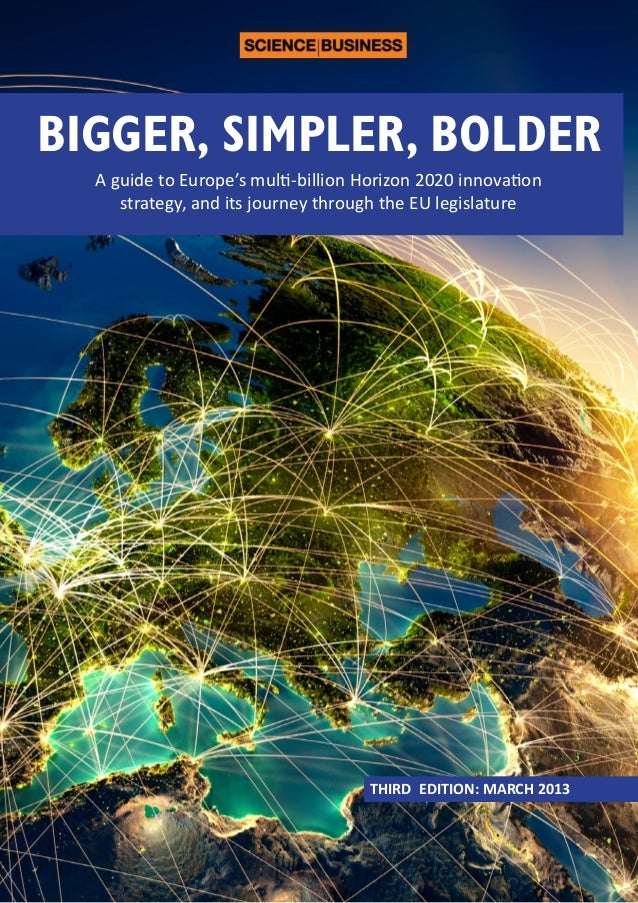 BIGGER, SIMPLER, BOLDER A guide to Europe's multi-billion Horizon 2020 innovation strategy, and its journey through the EU...