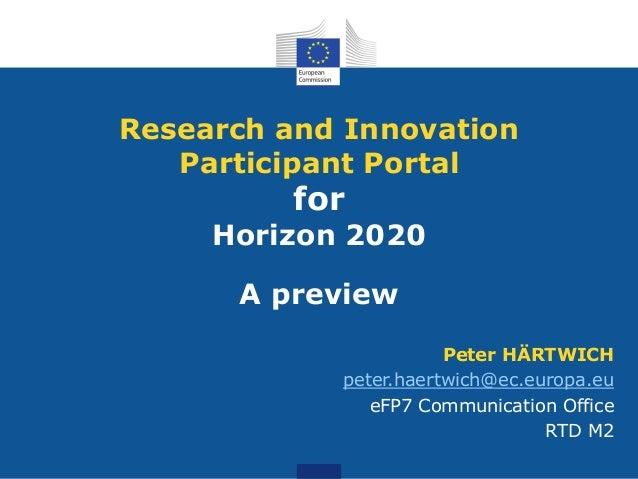 Research and Innovation Participant Portal  for  Horizon 2020  A preview Peter HÄRTWICH peter.haertwich@ec.europa.eu eFP7 ...