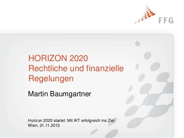HORIZON 2020 Rechtliche und finanzielle Regelungen Martin Baumgartner  Horizon 2020 startet: Mit IKT erfolgreich ins Ziel ...
