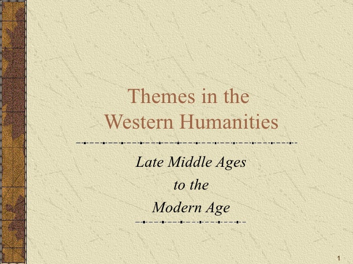 Themes in the  Western Humanities Late Middle Ages to the Modern Age