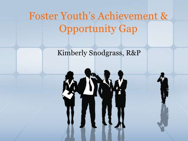 Foster Youth's Achievement & Opportunity Gap <br />Kimberly Snodgrass, R&P<br />