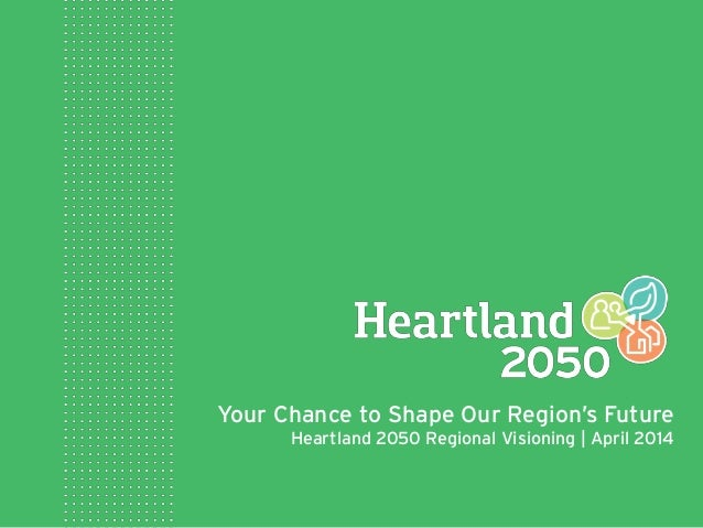 Your Chance to Shape Our Region's Future Heartland 2050 Regional Visioning | April 2014