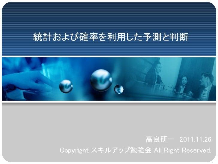 統計および確率を利用した予測と判断                    高良研一 2011.11.26  Copyright スキルアップ勉強会 All Right Reserved.