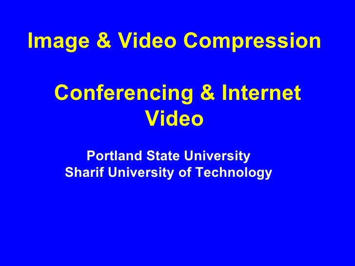 Image & Video Compression   Conferencing & Internet Video Portland State University Sharif University of Technology