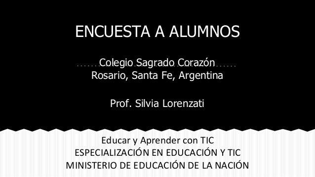 ENCUESTA A ALUMNOS  Colegio Sagrado Corazón  Rosario, Santa Fe, Argentina  Prof. Silvia Lorenzati  Educar y Aprender con T...