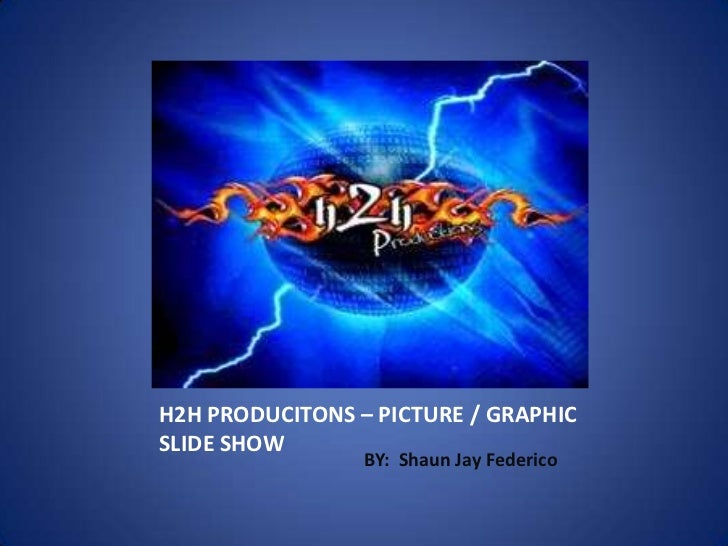 H2H PRODUCITONS – PICTURE / GRAPHICSLIDE SHOW                 BY: Shaun Jay Federico